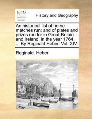 An Historical List of Horse-Matches Run; And of Plates and Prizes Run for in Great-Britain and Ireland, in the Year 1764. ... by Reginald Heber. Vol. XIV.