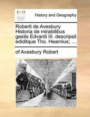 Roberti de Avesbury Historia de Mirabilibus Gestis Edvardi III. Descripsit Ediditque Tho. Hearnius; ...