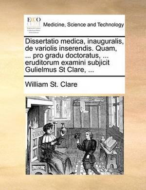 Dissertatio Medica, Inauguralis, de Variolis Inserendis. Quam, ... Pro Gradu Doctoratus, ... Eruditorum Examini Subjicit Gulielmus St Clare, ...