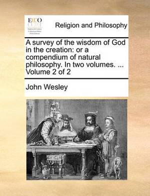 A Survey of the Wisdom of God in the Creation: Or a Compendium of Natural Philosophy. in Two Volumes. ... Volume 2 of 2
