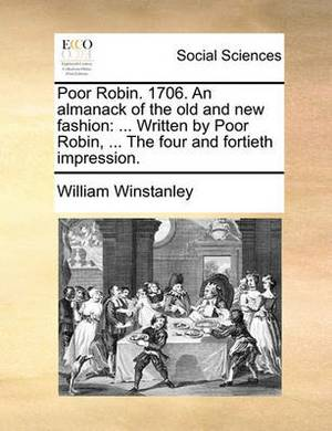 Poor Robin. 1706. an Almanack of the Old and New Fashion: ... Written by Poor Robin, ... the Four and Fortieth Impression