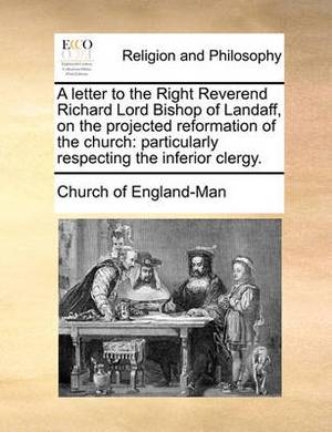 A Letter to the Right Reverend Richard Lord Bishop of Landaff, on the Projected Reformation of the Church: Particularly Respecting the Inferior Clergy.