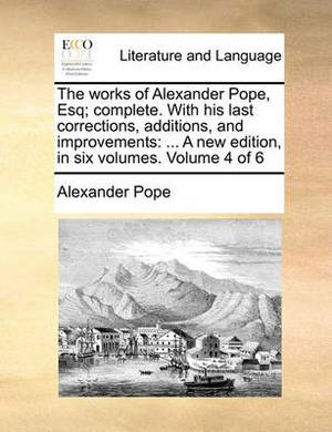 The Works of Alexander Pope, Esq; Complete. with His Last Corrections, Additions, and Improvements: A New Edition, in Six Volumes. Volume 4 of 6