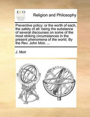 Preventive Policy: Or the Worth of Each, the Safety of All: Being the Substance of Several Discourses on Some of the Most Striking Circumstances in the Present Phenomena of the World. by the REV. John Moir, ...
