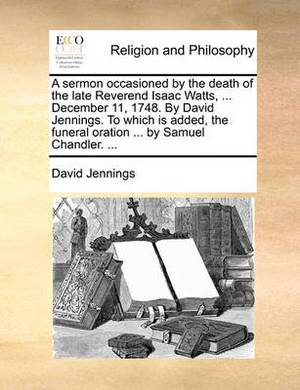A Sermon Occasioned by the Death of the Late Reverend Isaac Watts, ... December 11, 1748. by David Jennings. to Which Is Added, the Funeral Oration ... by Samuel Chandler.