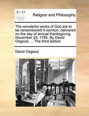 The Wonderful Works of God Are to Be Remembered! a Sermon, Delivered on the Day of Annual Thanksgiving, November 20, 1794. by David Osgood, ... the Third Edition.
