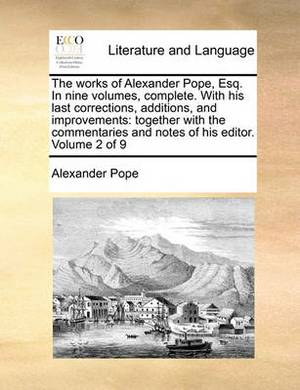 The Works of Alexander Pope, Esq. in Nine Volumes, Complete. with His Last Corrections, Additions, and Improvements: Together with the Commentaries and Notes of His Editor. Volume 2 of 9