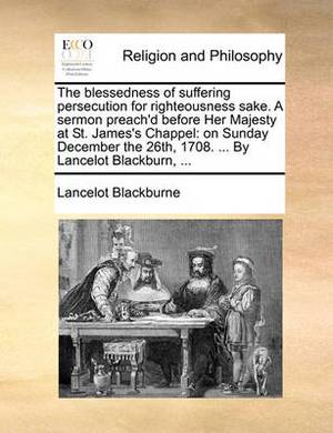 The Blessedness of Suffering Persecution for Righteousness Sake. a Sermon Preach'd Before Her Majesty at St. James's Chappel: On Sunday December the 26th, 1708. ... by Lancelot Blackburn, ...
