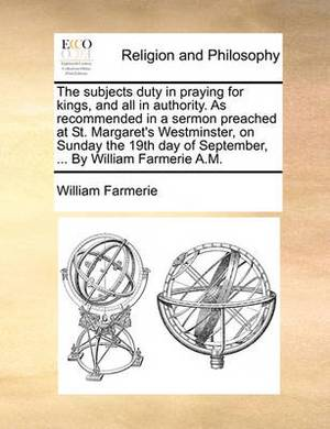 The Subjects Duty in Praying for Kings, and All in Authority. as Recommended in a Sermon Preached at St. Margaret's Westminster, on Sunday the 19th Day of September, ... by William Farmerie A.M.