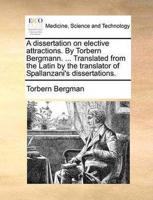A Dissertation on Elective Attractions. by Torbern Bergmann. ... Translated from the Latin by the Translator of Spallanzani's Dissertations.