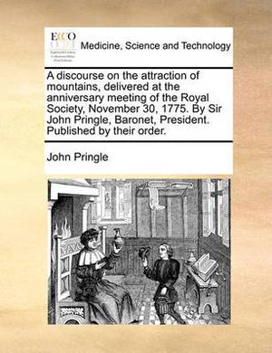 A Discourse on the Attraction of Mountains, Delivered at the Anniversary Meeting of the Royal Society, November 30, 1775. by Sir John Pringle, Baronet, President. Published by Their Order.