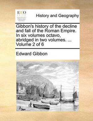 Gibbon's History of the Decline and Fall of the Roman Empire. in Six Volumes Octavo, Abridged in Two Volumes. ... Volume 2 of 6
