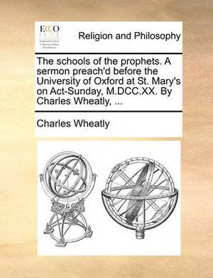 The Schools of the Prophets. a Sermon Preach'd Before the University of Oxford at St. Mary's on Act-Sunday, M.DCC.XX. by Charles Wheatly,