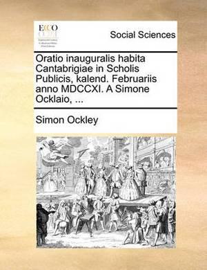 Oratio Inauguralis Habita Cantabrigiae in Scholis Publicis, Kalend. Februariis Anno MDCCXI. a Simone Ocklaio, ...