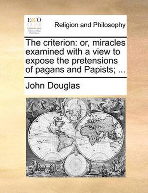 The Criterion: Or, Miracles Examined with a View to Expose the Pretensions of Pagans and Papists;