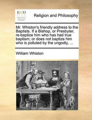 Mr. Whiston's Friendly Address to the Baptists. If a Bishop, or Presbyter, Re-Baptize Him Who Has Had True Baptism; Or Does Not Baptize Him Who Is Polluted by the Ungodly,