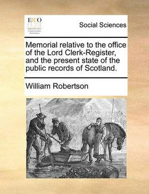 Memorial Relative to the Office of the Lord Clerk-Register, and the Present State of the Public Records of Scotland.