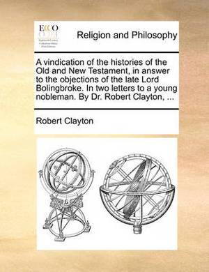 A Vindication of the Histories of the Old and New Testament, in Answer to the Objections of the Late Lord Bolingbroke. in Two Letters to a Young Nobleman. by Dr. Robert Clayton, ...