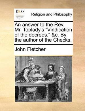 An Answer to the REV. Mr. Toplady's  Vindication of the Decrees,  &C. by the Author of the Checks.