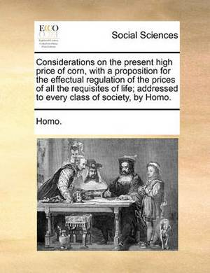 Considerations on the Present High Price of Corn, with a Proposition for the Effectual Regulation of the Prices of All the Requisites of Life; Addressed to Every Class of Society, by Homo.