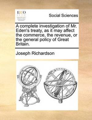 A Complete Investigation of Mr. Eden's Treaty, as It May Affect the Commerce, the Revenue, or the General Policy of Great Britain.