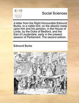 A Letter from the Right Honourable Edmund Burke, to a Noble Lord, on the Attacks Made Upon Him and His Pension, in the House of Lords, by the Duke of Bedford, and the Earl of Lauderdale, Early in the Present Session of Parliament. the Second Edition.