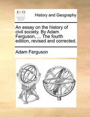 An Essay on the History of Civil Society. by Adam Ferguson, ... the Fourth Edition, Revised and Corrected.