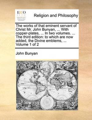 The Works of That Eminent Servant of Christ Mr. John Bunyan, ... with Copper-Plates, ... in Two Volumes. ... the Third Edition: To Which Are Now Added, the Divine Emblems, ... Volume 1 of 2