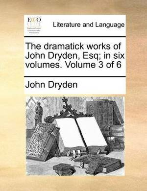 The Dramatick Works of John Dryden, Esq; In Six Volumes. Volume 3 of 6