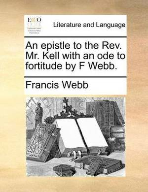 An Epistle to the REV. Mr. Kell with an Ode to Fortitude by F Webb.