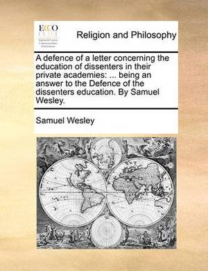 A Defence of a Letter Concerning the Education of Dissenters in Their Private Academies: ... Being an Answer to the Defence of the Dissenters Education. by Samuel Wesley