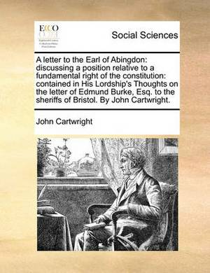 A Letter to the Earl of Abingdon: Discussing a Position Relative to a Fundamental Right of the Constitution: Contained in His Lordship's Thoughts on the Letter of Edmund Burke, Esq. to the Sheriffs of Bristol. by John Cartwright.