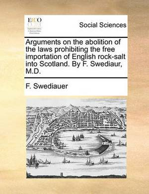 Arguments on the Abolition of the Laws Prohibiting the Free Importation of English Rock-Salt Into Scotland. by F. Swediaur, M.D.