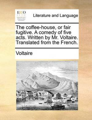 The Coffee-House, or Fair Fugitive. a Comedy of Five Acts. Written by Mr. Voltaire. Translated from the French