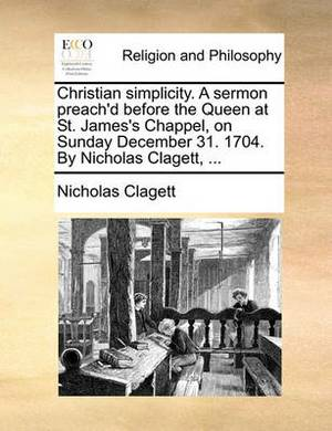Christian Simplicity. a Sermon Preach'd Before the Queen at St. James's Chappel, on Sunday December 31. 1704. by Nicholas Clagett,