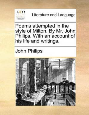 Poems Attempted in the Style of Milton. by Mr. John Philips. with an Account of His Life and Writings.