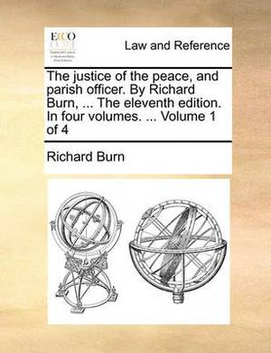 The Justice of the Peace, and Parish Officer. by Richard Burn, ... the Eleventh Edition. in Four Volumes. ... Volume 1 of 4