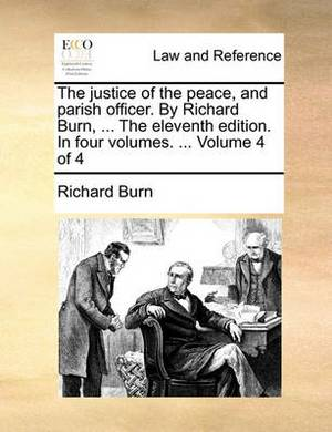 The Justice of the Peace, and Parish Officer. by Richard Burn, ... the Eleventh Edition. in Four Volumes. ... Volume 4 of 4