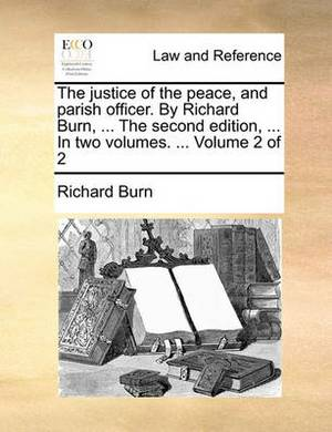 The Justice of the Peace, and Parish Officer. by Richard Burn, ... the Second Edition, ... in Two Volumes. ... Volume 2 of 2