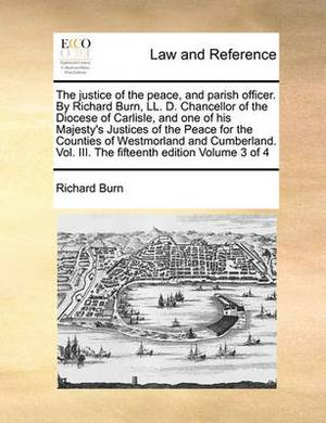 The Justice of the Peace, and Parish Officer. by Richard Burn, LL. D. Chancellor of the Diocese of Carlisle, and One of His Majesty's Justices of the Peace for the Counties of Westmorland and Cumberland. Vol. III. the Fifteenth Edition Volume 3 of 4