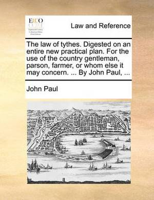 The Law of Tythes. Digested on an Entire New Practical Plan. for the Use of the Country Gentleman, Parson, Farmer, or Whom Else It May Concern. ... by John Paul, ...