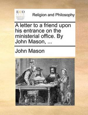 A Letter to a Friend Upon His Entrance on the Ministerial Office. by John Mason,