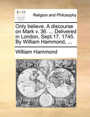 Only Believe. a Discourse on Mark V. 36. ... Delivered in London, Sept.17, 1745. by William Hammond,