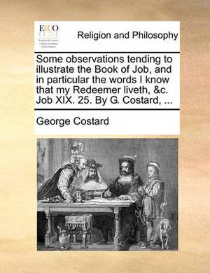 Some Observations Tending to Illustrate the Book of Job, and in Particular the Words I Know That My Redeemer Liveth, &C. Job XIX. 25. by G. Costard, ...