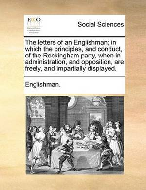 The Letters of an Englishman; In Which the Principles, and Conduct, of the Rockingham Party, When in Administration, and Opposition, Are Freely, and Impartially Displayed.
