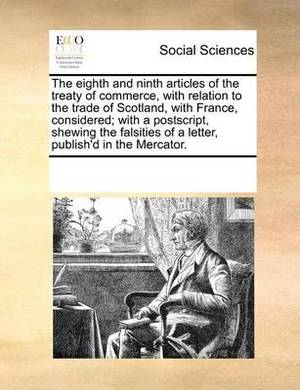 The Eighth and Ninth Articles of the Treaty of Commerce, with Relation to the Trade of Scotland, with France, Considered; With a PostScript, Shewing the Falsities of a Letter, Publish'd in the Mercator.