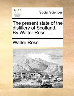 The Present State of the Distillery of Scotland. by Walter Ross, ...