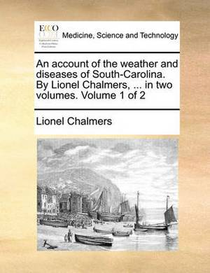 An Account of the Weather and Diseases of South-Carolina. by Lionel Chalmers, ... in Two Volumes. Volume 1 of 2