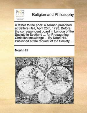 A Father to the Poor: A Sermon Preached at Salters-Hall, April 25th, 1793. Before the Correspondent Board in London of the Society in Scotland ... for Propagating Christian Knowledge ... by Noah Hill. Published at the Request of the Society, ...