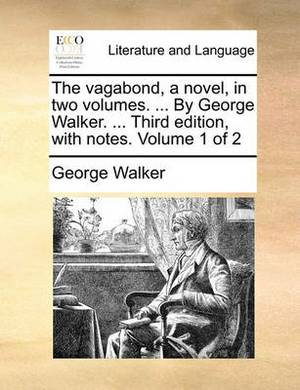 The Vagabond, a Novel, in Two Volumes. ... by George Walker. ... Third Edition, with Notes. Volume 1 of 2